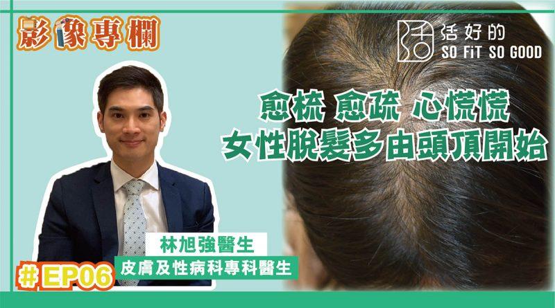 【影像專欄】愈梳愈疏心慌慌 女性脫髮多由頭頂開始 | 皮膚及性病科EP06 | 林旭強醫生