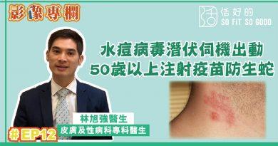 影像專欄】 水痘病毒潛伏伺機出動 50歲以上注射疫苗防生蛇 | 皮膚及性病科EP12 | 林旭強醫生